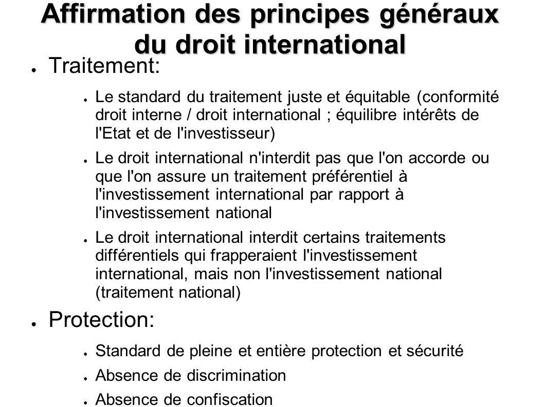 Affirmation des principes généraux du droit international Traitement: Le standard du traitement juste et équitable (conformité droit interne / droit international ; équilibre intérêts de l Etat et de l investisseur) Le droit international n interdit pas que l on accorde ou que l on assure un traitement préférentiel à l investissement international par rapport à l investissement national Le droit international interdit certains traitements différentiels qui frapperaient l investissement international, mais non l investissement national (traitement national) Protection: Standard de pleine et entière protection et sécurité Absence de discrimination Absence de confiscation