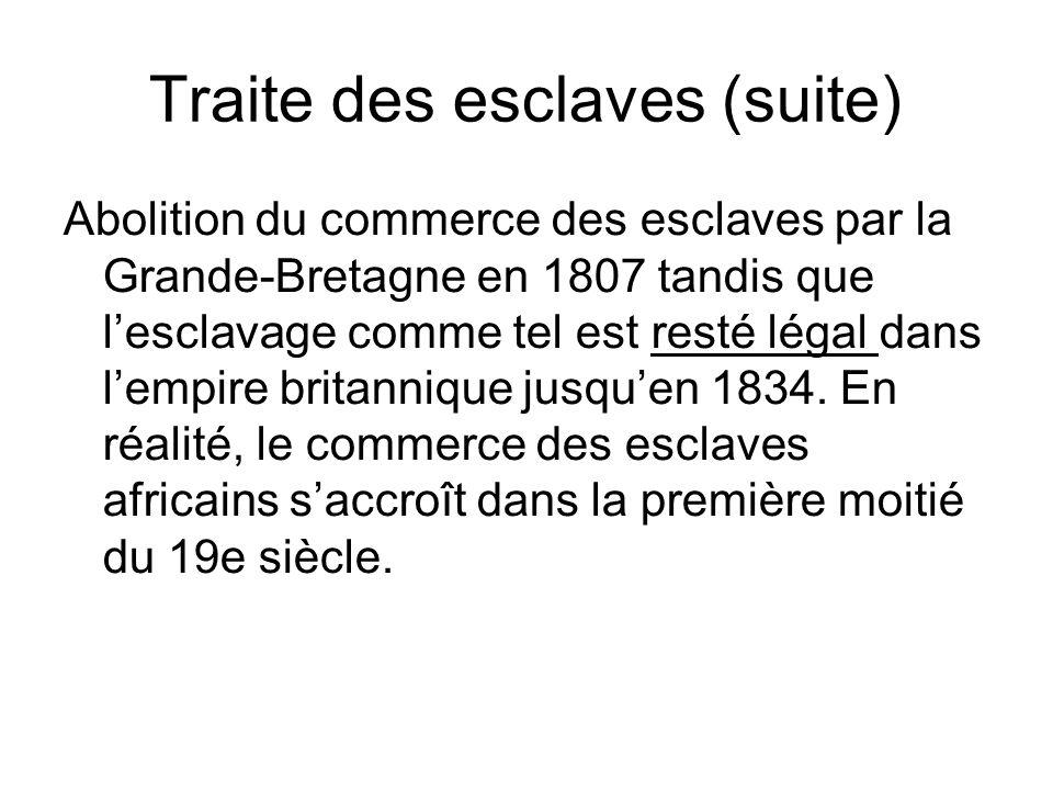 Traite des esclaves (suite) Abolition du commerce des esclaves par la Grande-Bretagne en 1807 tandis que lesclavage comme tel est resté légal dans lem