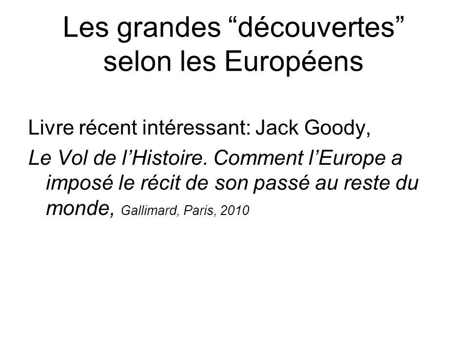 Les grandes découvertes selon les Européens Livre récent intéressant: Jack Goody, Le Vol de lHistoire. Comment lEurope a imposé le récit de son passé