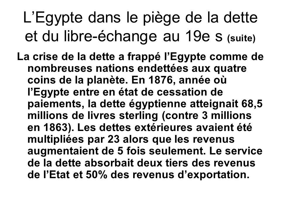 LEgypte dans le piège de la dette au 19e s (suite) A la suite de la cessation de paiement de 1876, les créanciers imposèrent une commission de la dette publique qui exerça de fait une tutelle étrangère sur léconomie et les finances égyptiennes.