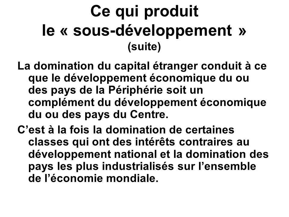 Ce qui produit le « sous-développement » (suite) La domination du capital étranger conduit à ce que le développement économique du ou des pays de la P