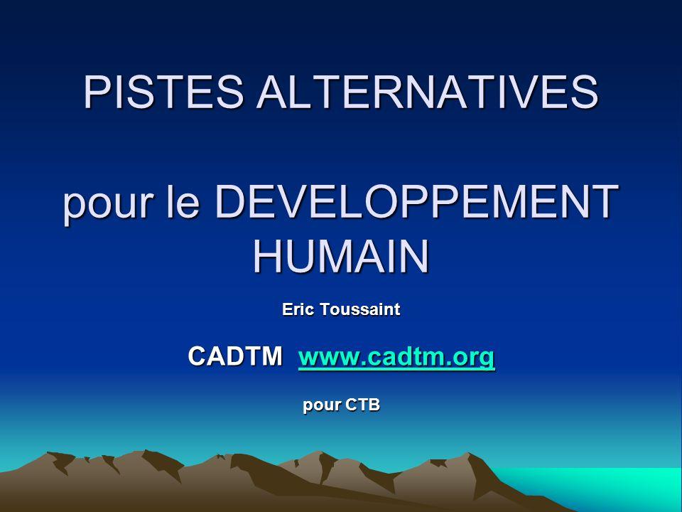 PISTES ALTERNATIVES pour le DEVELOPPEMENT HUMAIN Eric Toussaint CADTM www.cadtm.org www.cadtm.org pour CTB