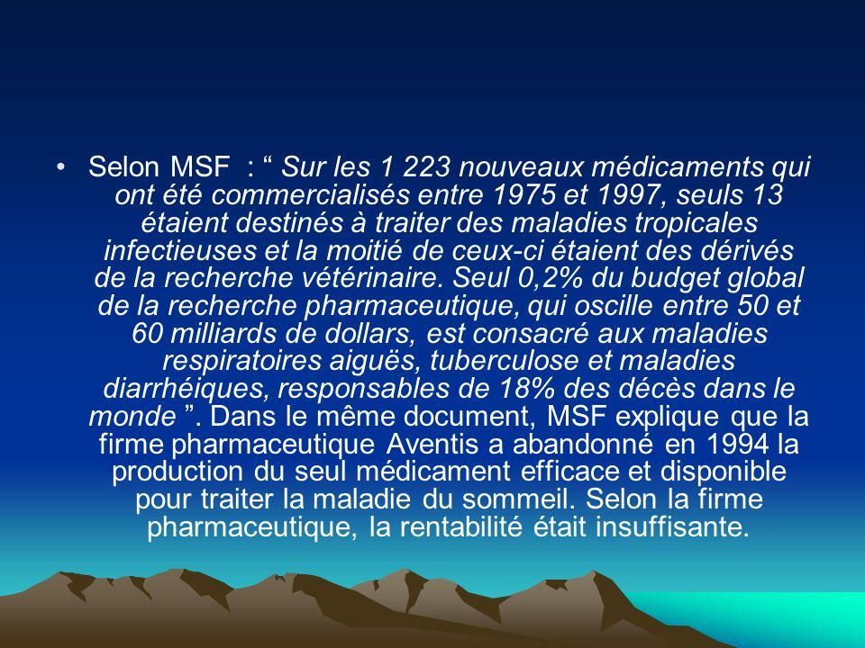 Selon MSF : Sur les 1 223 nouveaux médicaments qui ont été commercialisés entre 1975 et 1997, seuls 13 étaient destinés à traiter des maladies tropicales infectieuses et la moitié de ceux-ci étaient des dérivés de la recherche vétérinaire.