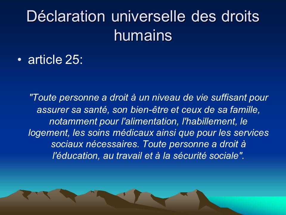 Déclaration universelle des droits humains article 25: Toute personne a droit à un niveau de vie suffisant pour assurer sa santé, son bien-être et ceux de sa famille, notamment pour l alimentation, l habillement, le logement, les soins médicaux ainsi que pour les services sociaux nécessaires.