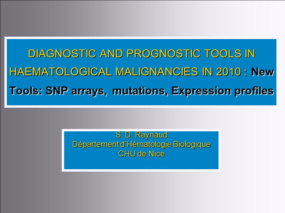 1 DIAGNOSTIC AND PROGNOSTIC TOOLS IN HAEMATOLOGICAL MALIGNANCIES IN 2010 : New Tools: SNP arrays,mutations, Expression profiles DIAGNOSTIC AND PROGNOS