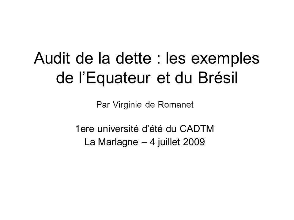 Audit de la dette : les exemples de lEquateur et du Brésil Par Virginie de Romanet 1ere université dété du CADTM La Marlagne – 4 juillet 2009