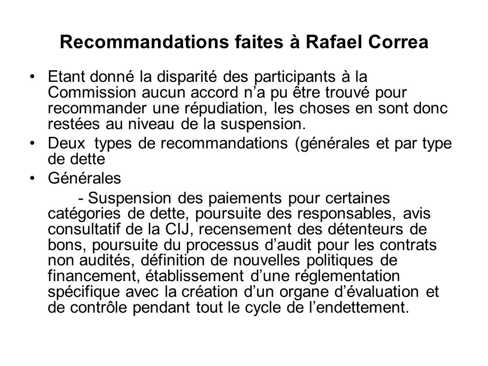 Recommandations faites à Rafael Correa Etant donné la disparité des participants à la Commission aucun accord na pu être trouvé pour recommander une répudiation, les choses en sont donc restées au niveau de la suspension.