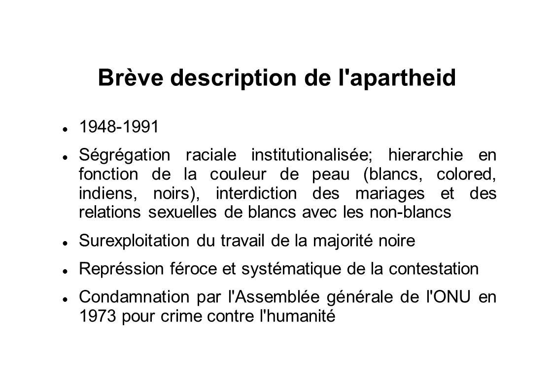Brève description de l'apartheid 1948-1991 Ségrégation raciale institutionalisée; hierarchie en fonction de la couleur de peau (blancs, colored, indie