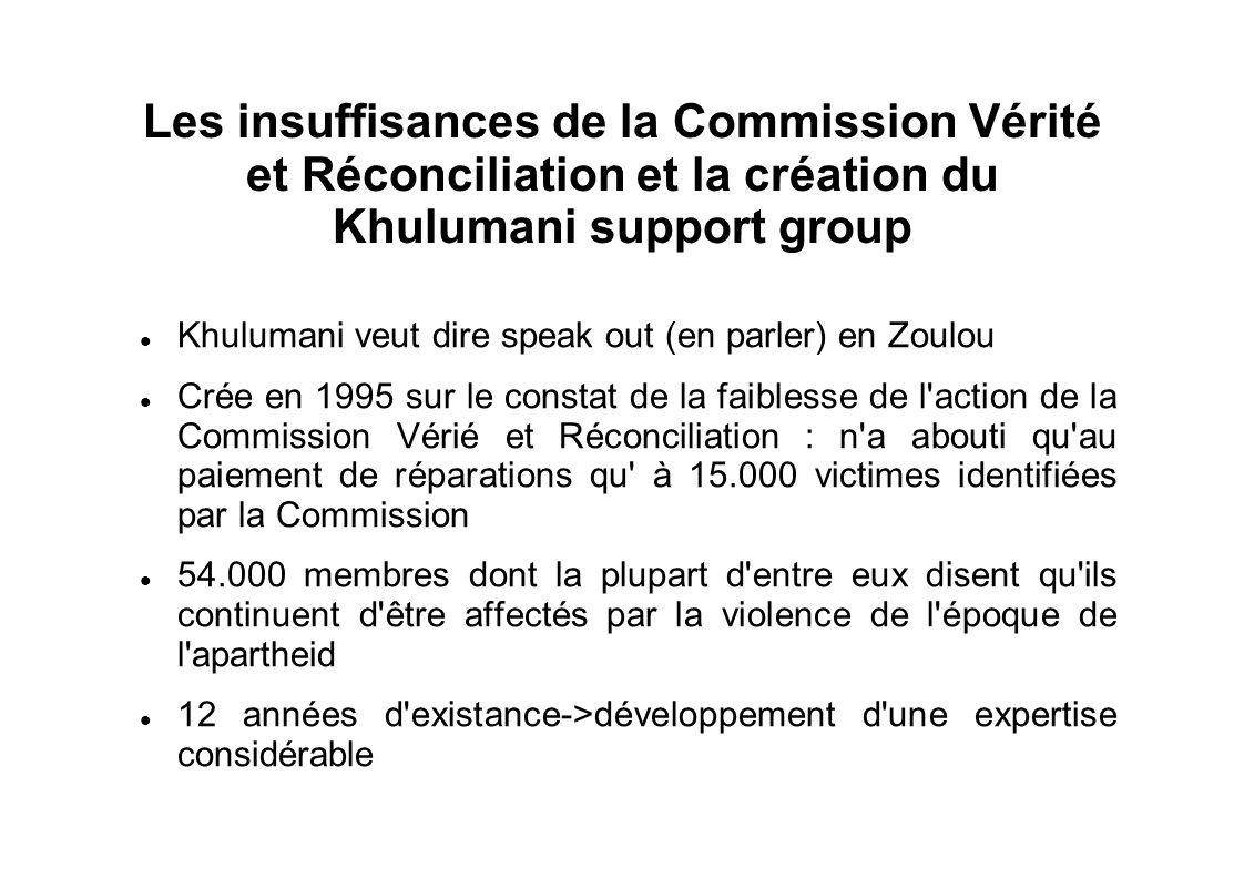 Les insuffisances de la Commission Vérité et Réconciliation et la création du Khulumani support group Khulumani veut dire speak out (en parler) en Zoulou Crée en 1995 sur le constat de la faiblesse de l action de la Commission Vérié et Réconciliation : n a abouti qu au paiement de réparations qu à 15.000 victimes identifiées par la Commission 54.000 membres dont la plupart d entre eux disent qu ils continuent d être affectés par la violence de l époque de l apartheid 12 années d existance->développement d une expertise considérable