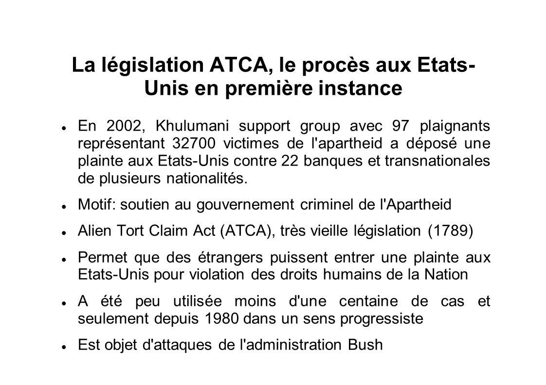 La législation ATCA, le procès aux Etats- Unis en première instance En 2002, Khulumani support group avec 97 plaignants représentant 32700 victimes de l apartheid a déposé une plainte aux Etats-Unis contre 22 banques et transnationales de plusieurs nationalités.