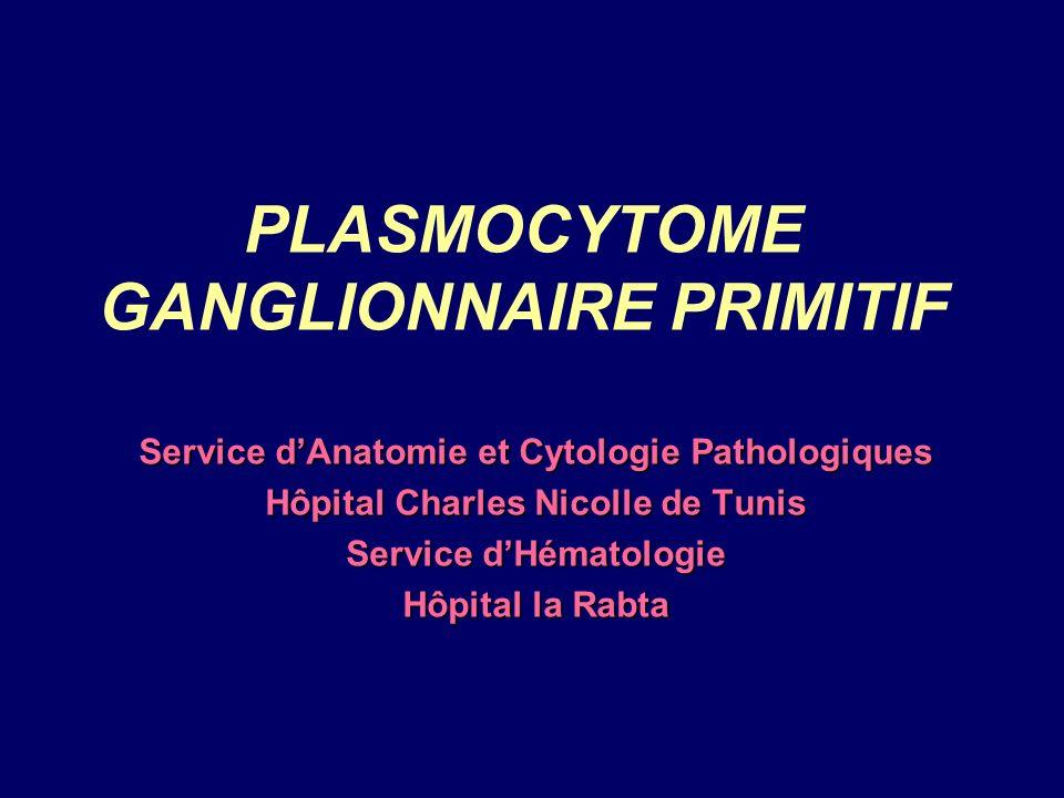 PLASMOCYTOME GANGLIONNAIRE PRIMITIF Service dAnatomie et Cytologie Pathologiques Hôpital Charles Nicolle de Tunis Service dHématologie Hôpital la Rabta