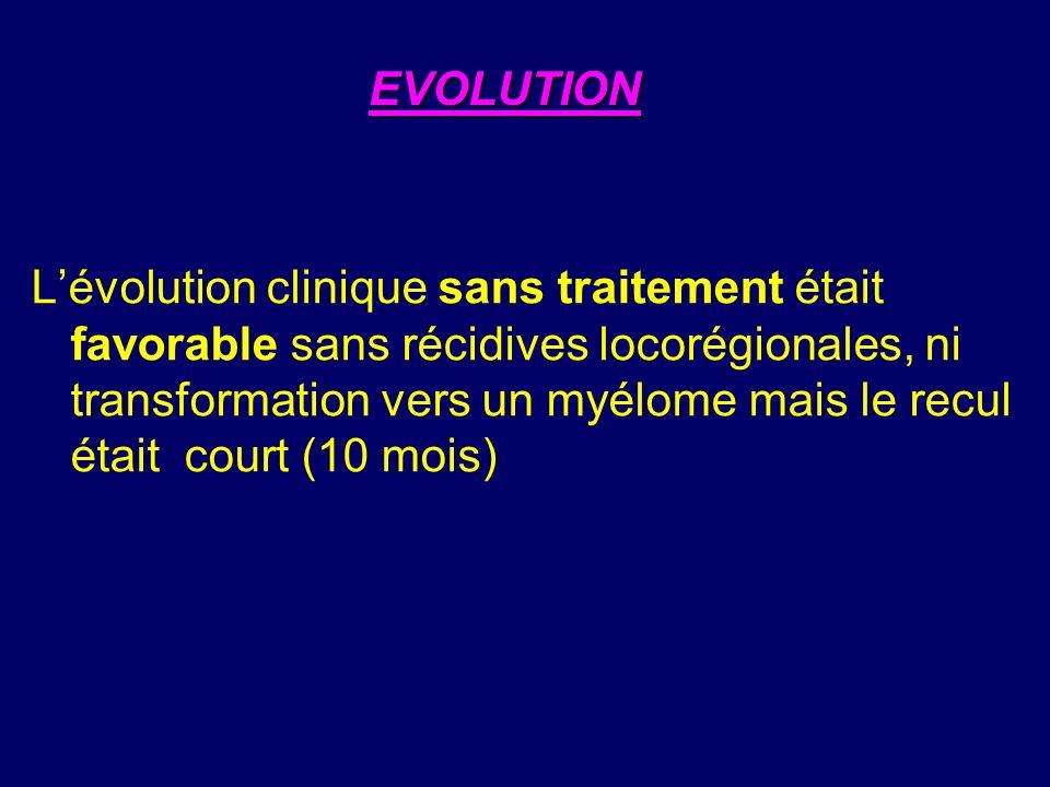 Lévolution clinique sans traitement était favorable sans récidives locorégionales, ni transformation vers un myélome mais le recul était court (10 mois) EVOLUTION