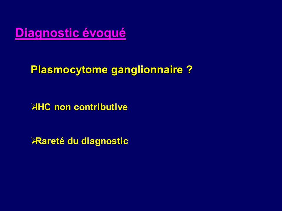 Plasmocytome ganglionnaire Plasmocytome ganglionnaire ? IHC non contributive Rareté du diagnostic Diagnostic évoqué
