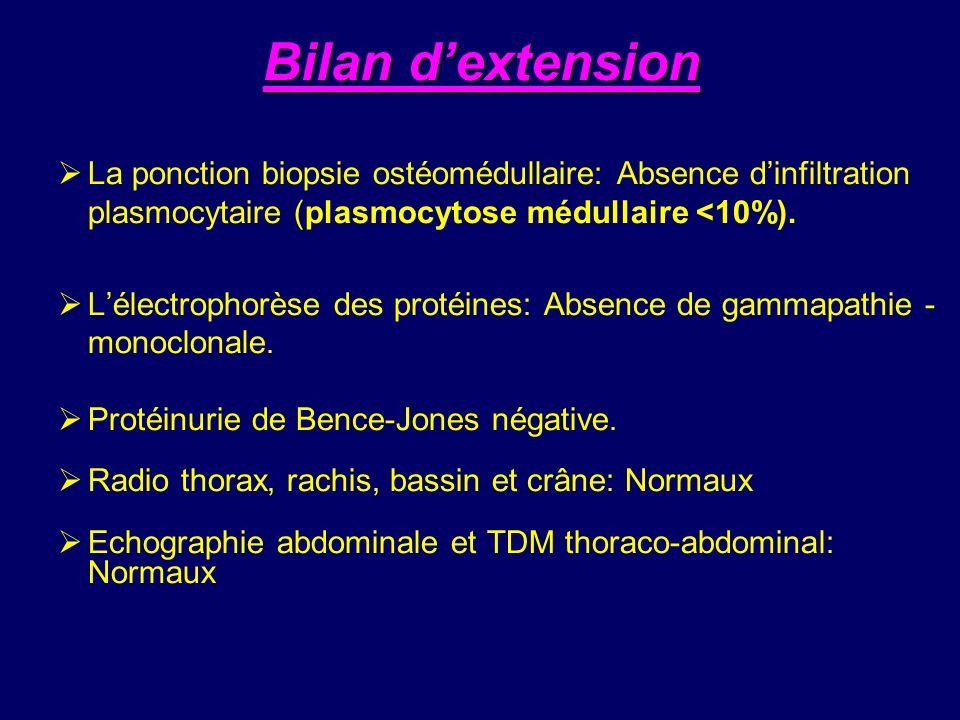 Bilan dextension La ponction biopsie ostéomédullaire: Absence dinfiltration plasmocytaire (plasmocytose médullaire <10%). Lélectrophorèse des protéine