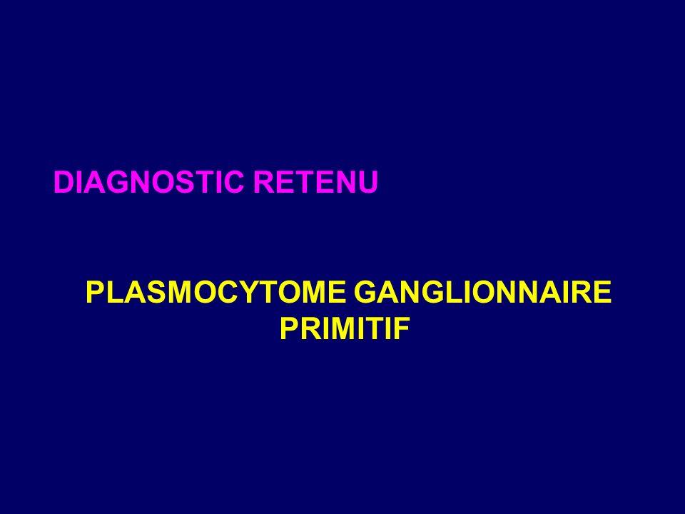 DIAGNOSTIC RETENU PLASMOCYTOME GANGLIONNAIRE PRIMITIF