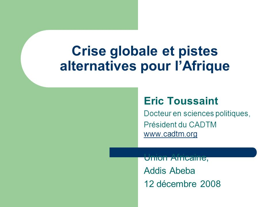 Crise globale et pistes alternatives pour lAfrique Eric Toussaint Docteur en sciences politiques, Président du CADTM www.cadtm.org www.cadtm.org Union Africaine, Addis Abeba 12 décembre 2008