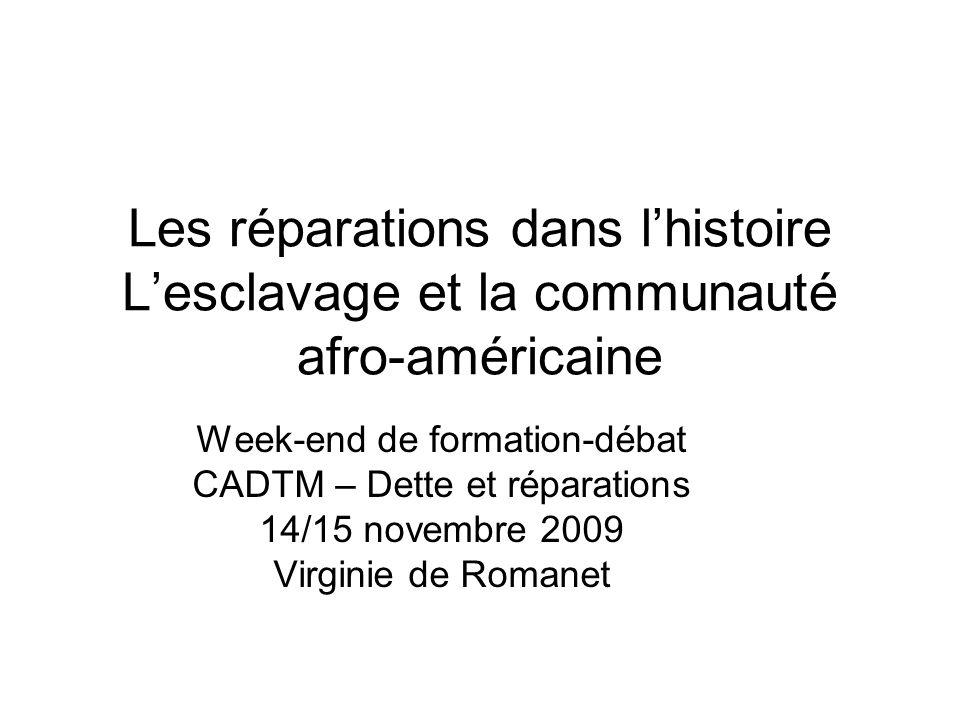 Les réparations dans lhistoire Lesclavage et la communauté afro-américaine Week-end de formation-débat CADTM – Dette et réparations 14/15 novembre 2009 Virginie de Romanet