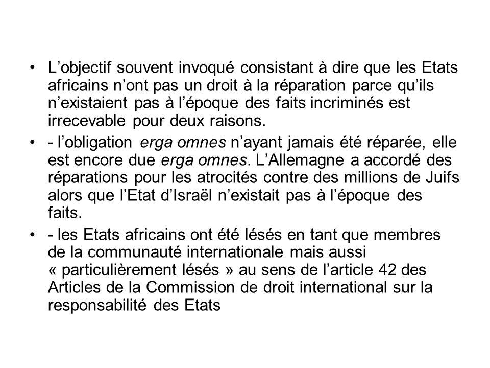 Lobjectif souvent invoqué consistant à dire que les Etats africains nont pas un droit à la réparation parce quils nexistaient pas à lépoque des faits incriminés est irrecevable pour deux raisons.