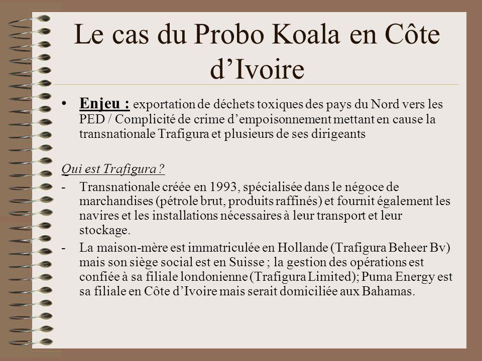 Les cas du Probo Koala en Côte dIvoire -Son chiffre daffaires est passé de 9 milliards de dollars en 2001 à 51 milliards en 2007 -Était propriétaire des déchets; elle a affrété le Probo Koala et est responsable de son transport jusquà la Côte dIvoire -Dirigeants : 2 traders français ayant des liens avec la Françafrique -Trafigura aurait contourné le programme « Pétrole contre nourriture » des Nations unies en Irak.
