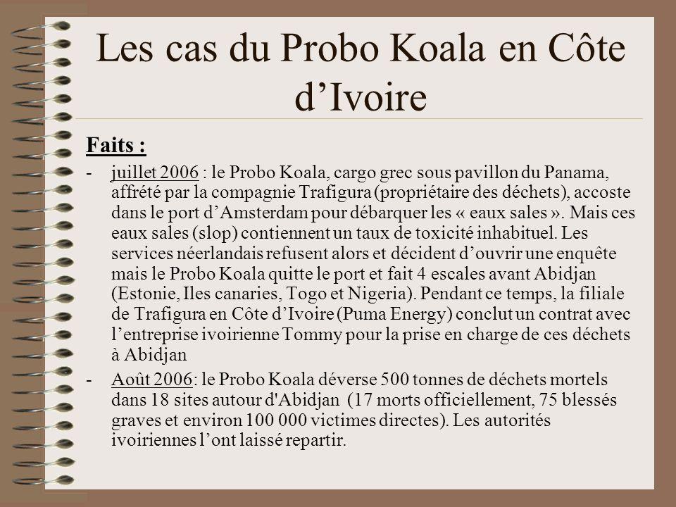 Les cas du Probo Koala en Côte dIvoire Faits : -juillet 2006 : le Probo Koala, cargo grec sous pavillon du Panama, affrété par la compagnie Trafigura (propriétaire des déchets), accoste dans le port dAmsterdam pour débarquer les « eaux sales ».
