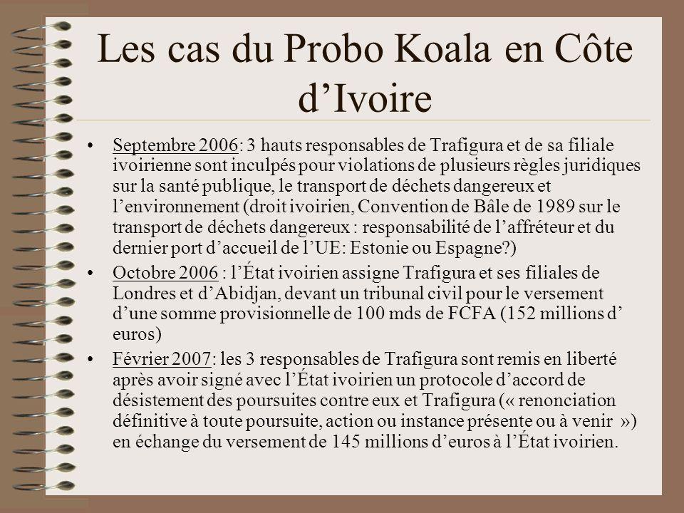Les cas du Probo Koala en Côte dIvoire Septembre 2006: 3 hauts responsables de Trafigura et de sa filiale ivoirienne sont inculpés pour violations de plusieurs règles juridiques sur la santé publique, le transport de déchets dangereux et lenvironnement (droit ivoirien, Convention de Bâle de 1989 sur le transport de déchets dangereux : responsabilité de laffréteur et du dernier port daccueil de lUE: Estonie ou Espagne?) Octobre 2006 : lÉtat ivoirien assigne Trafigura et ses filiales de Londres et dAbidjan, devant un tribunal civil pour le versement dune somme provisionnelle de 100 mds de FCFA (152 millions d euros) Février 2007: les 3 responsables de Trafigura sont remis en liberté après avoir signé avec lÉtat ivoirien un protocole daccord de désistement des poursuites contre eux et Trafigura (« renonciation définitive à toute poursuite, action ou instance présente ou à venir ») en échange du versement de 145 millions deuros à lÉtat ivoirien.