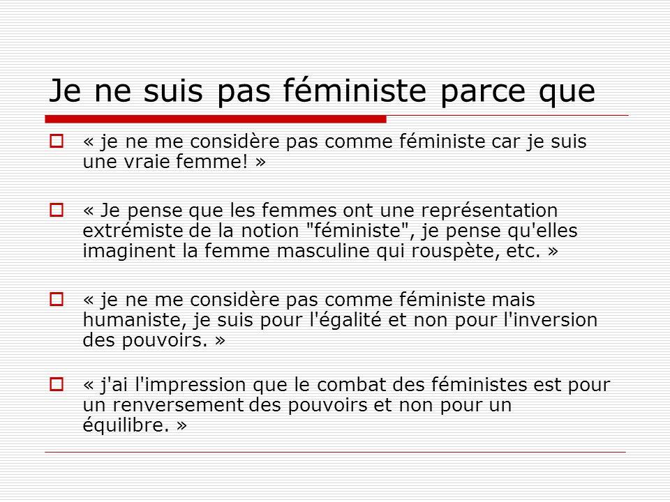 Je ne suis pas féministe parce que « je ne me considère pas comme féministe car je suis une vraie femme! » « Je pense que les femmes ont une représent