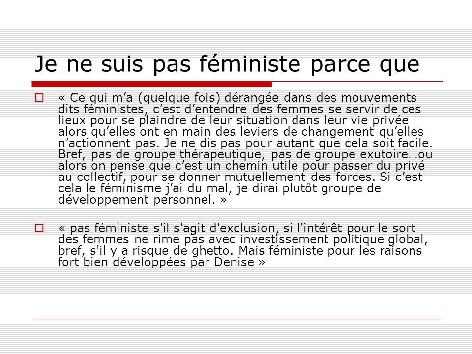 Je ne suis pas féministe parce que « Ce qui ma (quelque fois) dérangée dans des mouvements dits féministes, cest dentendre des femmes se servir de ces