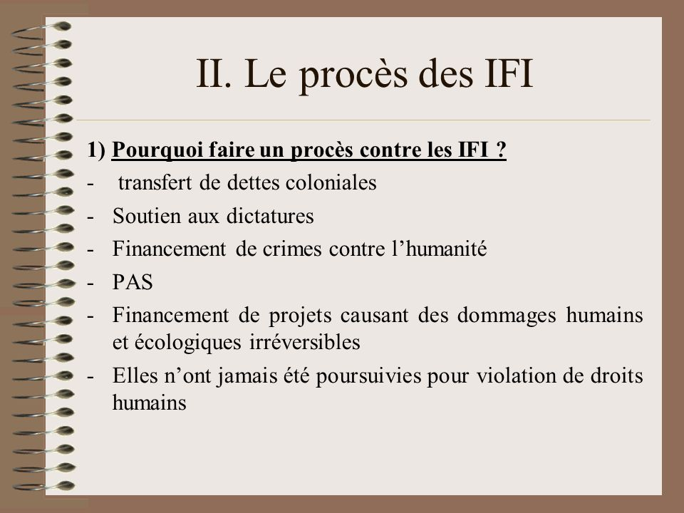 II. Le procès des IFI 1) Pourquoi faire un procès contre les IFI ? - transfert de dettes coloniales -Soutien aux dictatures -Financement de crimes con