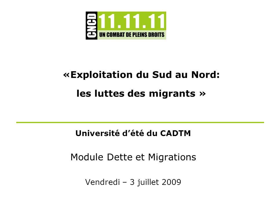 «Exploitation du Sud au Nord: les luttes des migrants » Université dété du CADTM Module Dette et Migrations Vendredi – 3 juillet 2009