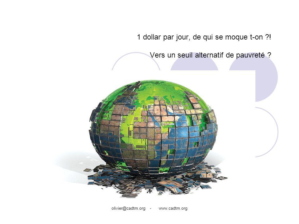 olivier@cadtm.org - www.cadtm.org Les objectifs Montrer lAbsurdité du seuil de 1$/jour Proposer un nouveau seuil de pauvreté monétaire : le seuil de pauvreté fondamentale Quelles possibilités pour calculer le nombre de pauvres ?