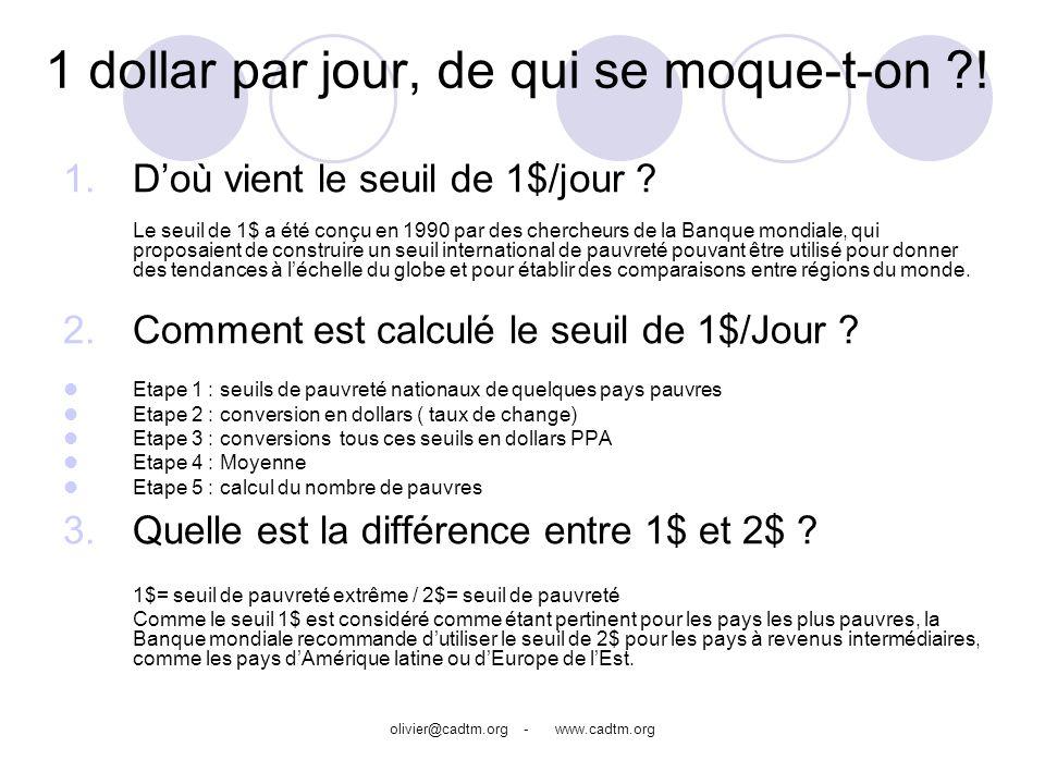olivier@cadtm.org - www.cadtm.org 1 dollar par jour, de qui se moque-t-on ?! 1.Doù vient le seuil de 1$/jour ? Le seuil de 1$ a été conçu en 1990 par