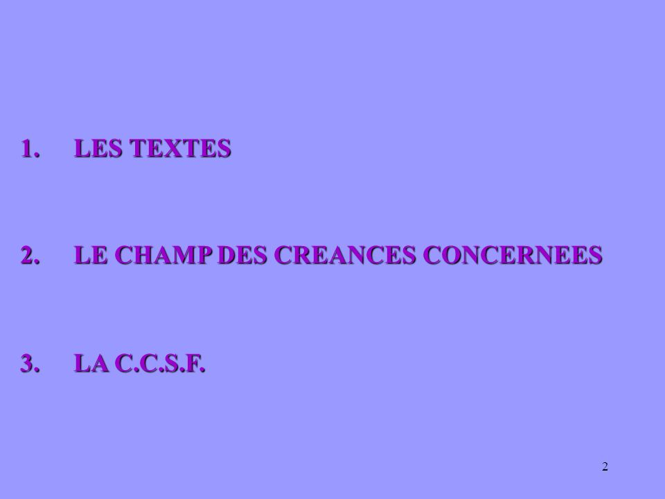 2 1.LES TEXTES 2.LE CHAMP DES CREANCES CONCERNEES 2.LE CHAMP DES CREANCES CONCERNEES 3. LA C.C.S.F. 3. LA C.C.S.F.