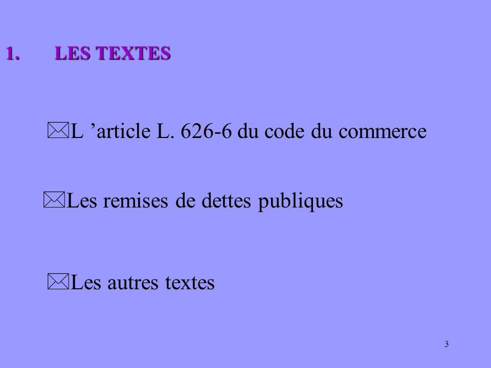 3 *L article L. 626-6 du code du commerce *Les remises de dettes publiques *Les autres textes 1.LES TEXTES