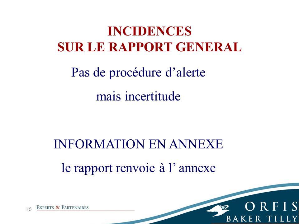 10 INCIDENCES SUR LE RAPPORT GENERAL Pas de procédure dalerte mais incertitude INFORMATION EN ANNEXE le rapport renvoie à l annexe