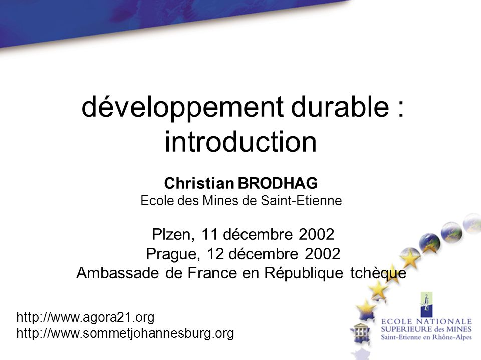 développement durable : introduction Christian BRODHAG Ecole des Mines de Saint-Etienne Plzen, 11 décembre 2002 Prague, 12 décembre 2002 Ambassade de France en République tchèque http://www.agora21.org http://www.sommetjohannesburg.org