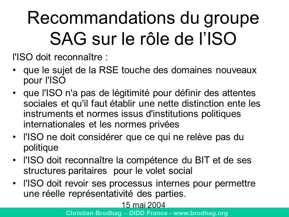 Christian Brodhag – DIDD France - www.brodhag.org Recommandations du groupe SAG sur le rôle de lISO l ISO doit reconnaître : que le sujet de la RSE touche des domaines nouveaux pour l ISO que l ISO n a pas de légitimité pour définir des attentes sociales et qu il faut établir une nette distinction ente les instruments et normes issus d institutions politiques internationales et les normes privées l ISO ne doit considérer que ce qui ne relève pas du politique l ISO doit reconnaître la compétence du BIT et de ses structures paritaires pour le volet social l ISO doit revoir ses processus internes pour permettre une réelle représentativité des parties.
