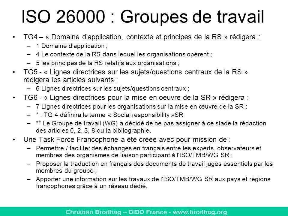Christian Brodhag – DIDD France - www.brodhag.org ISO 26000 : Groupes de travail TG4 – « Domaine dapplication, contexte et principes de la RS » rédigera : –1 Domaine d application ; –4 Le contexte de la RS dans lequel les organisations opèrent ; –5 les principes de la RS relatifs aux organisations ; TG5 - « Lignes directrices sur les sujets/questions centraux de la RS » rédigera les articles suivants : –6 Lignes directrices sur les sujets/questions centraux ; TG6 - « Lignes directrices pour la mise en oeuvre de la SR » rédigera : –7 Lignes directrices pour les organisations sur la mise en œuvre de la SR ; –* : TG 4 définira le terme « Social responsibility »SR –** Le Groupe de travail (WG) a décidé de ne pas assigner à ce stade la rédaction des articles 0, 2, 3, 8 ou la bibliographie.