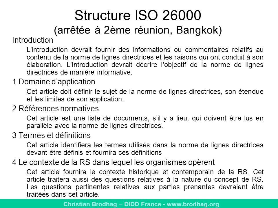 Christian Brodhag – DIDD France - www.brodhag.org Structure ISO 26000 (arrêtée à 2ème réunion, Bangkok) Introduction Lintroduction devrait fournir des informations ou commentaires relatifs au contenu de la norme de lignes directrices et les raisons qui ont conduit à son élaboration.