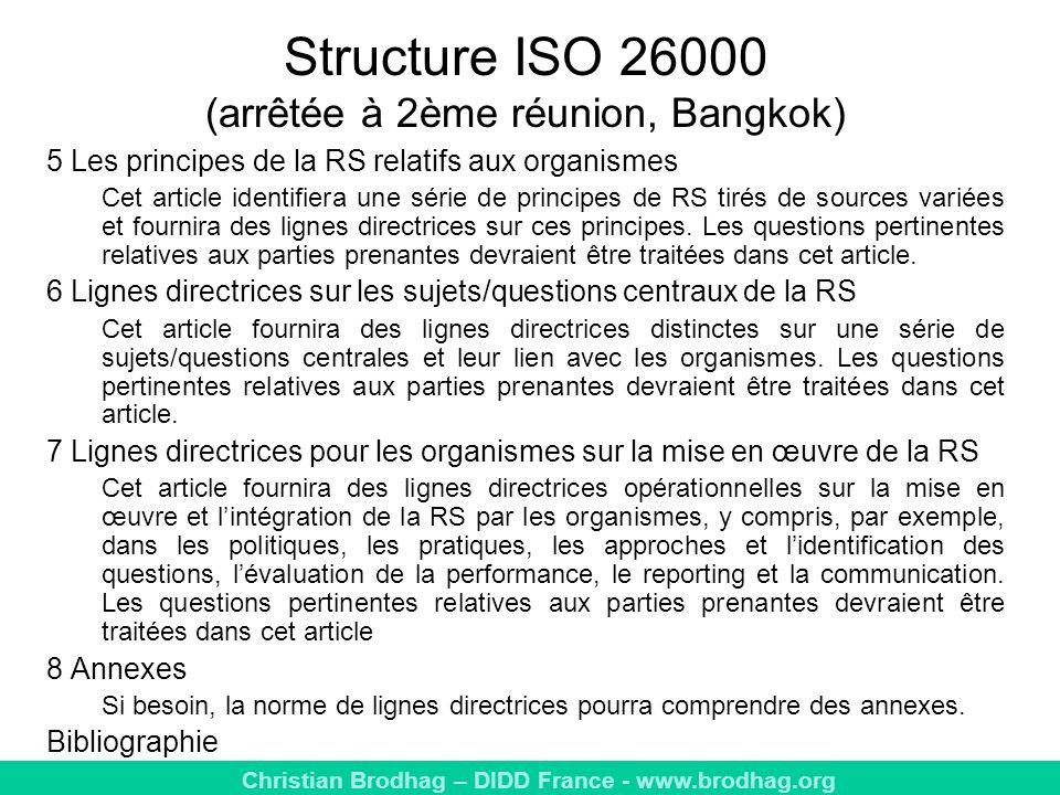 Christian Brodhag – DIDD France - www.brodhag.org Structure ISO 26000 (arrêtée à 2ème réunion, Bangkok) 5 Les principes de la RS relatifs aux organismes Cet article identifiera une série de principes de RS tirés de sources variées et fournira des lignes directrices sur ces principes.