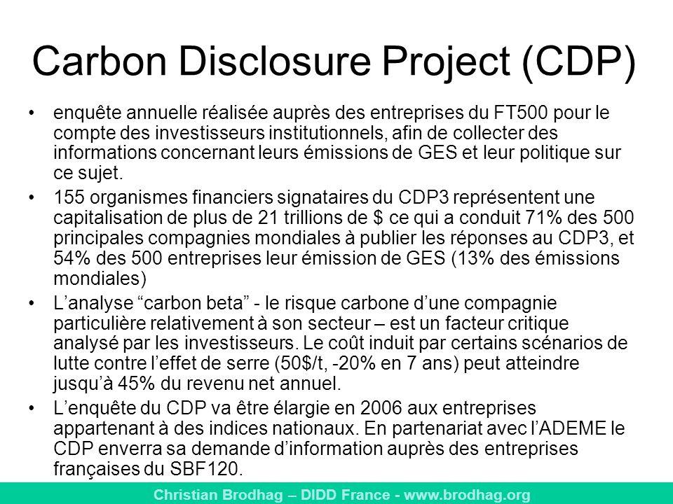 Christian Brodhag – DIDD France - www.brodhag.org Carbon Disclosure Project (CDP) enquête annuelle réalisée auprès des entreprises du FT500 pour le compte des investisseurs institutionnels, afin de collecter des informations concernant leurs émissions de GES et leur politique sur ce sujet.