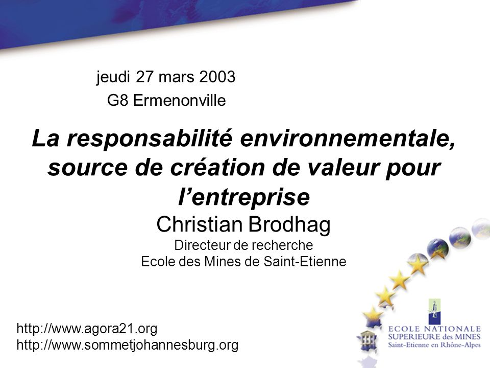 http://www.agora21.org http://www.sommetjohannesburg.org La responsabilité environnementale, source de création de valeur pour lentreprise Christian Brodhag Directeur de recherche Ecole des Mines de Saint-Etienne jeudi 27 mars 2003 G8 Ermenonville