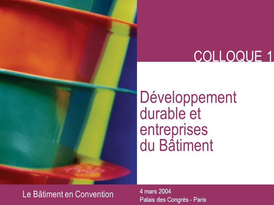Le Bâtiment en Convention COLLOQUE 1 Développement durable et entreprises du Bâtiment 4 mars 2004 Palais des Congrès - Paris