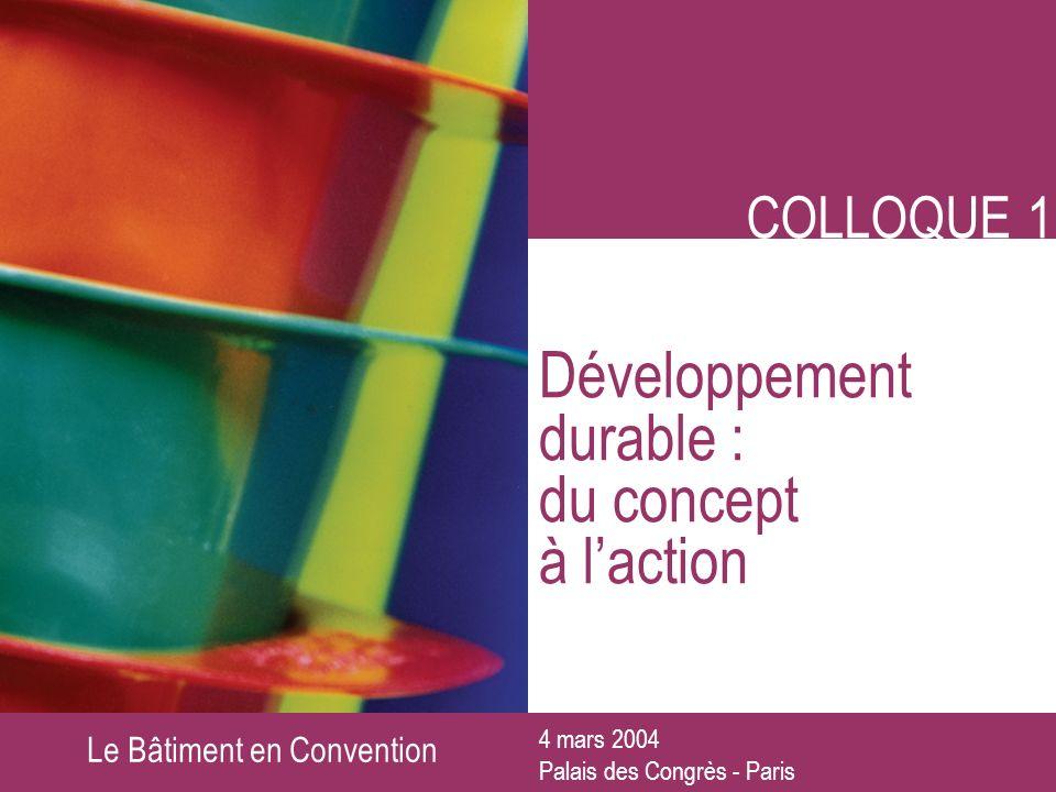 Le Bâtiment en Convention COLLOQUE 1 Développement durable : du concept à laction 4 mars 2004 Palais des Congrès - Paris