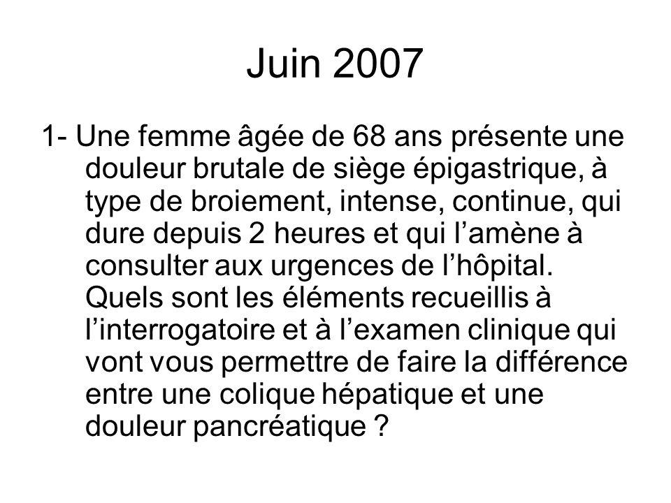 Juin 2007 1- Une femme âgée de 68 ans présente une douleur brutale de siège épigastrique, à type de broiement, intense, continue, qui dure depuis 2 he