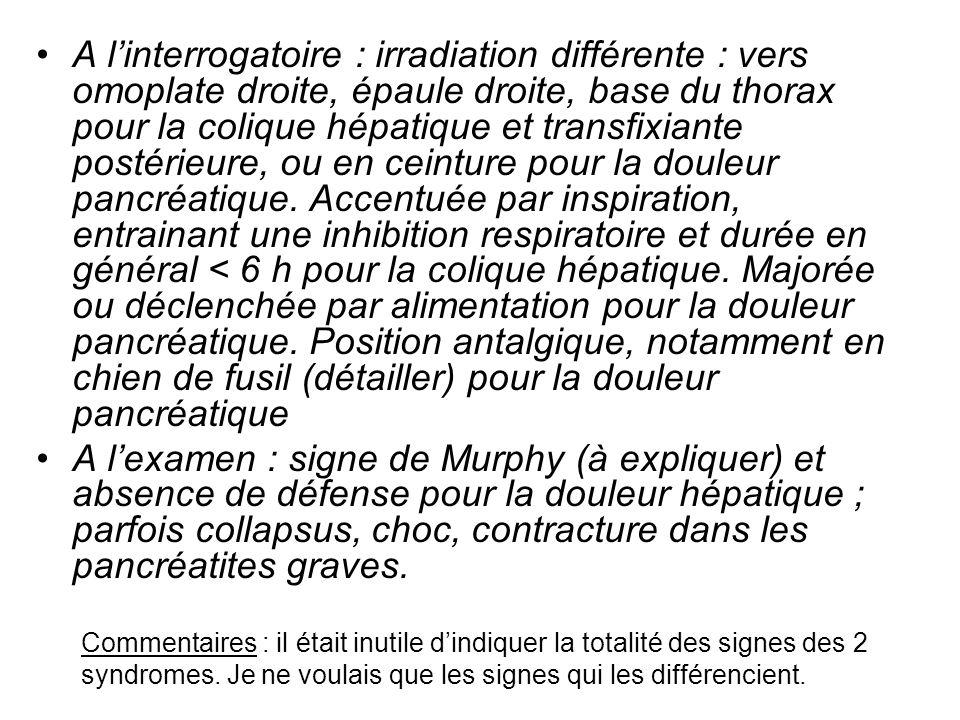 A linterrogatoire : irradiation différente : vers omoplate droite, épaule droite, base du thorax pour la colique hépatique et transfixiante postérieur