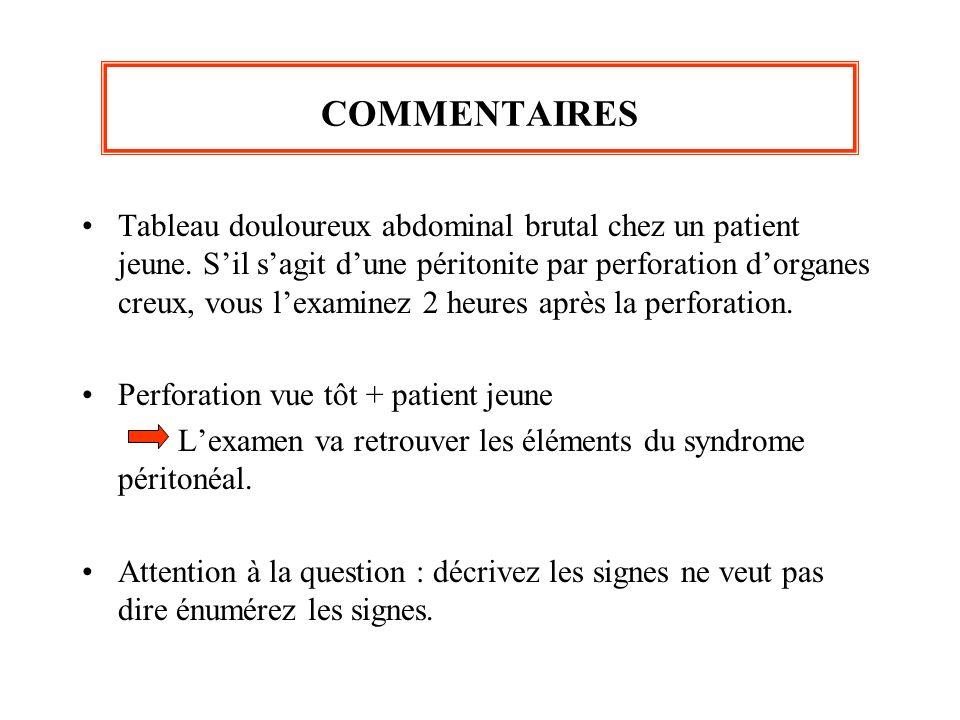 COMMENTAIRES Tableau douloureux abdominal brutal chez un patient jeune. Sil sagit dune péritonite par perforation dorganes creux, vous lexaminez 2 heu