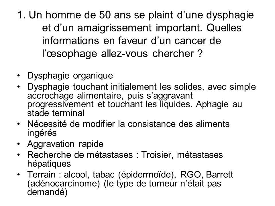 1. Un homme de 50 ans se plaint dune dysphagie et dun amaigrissement important. Quelles informations en faveur dun cancer de lœsophage allez-vous cher