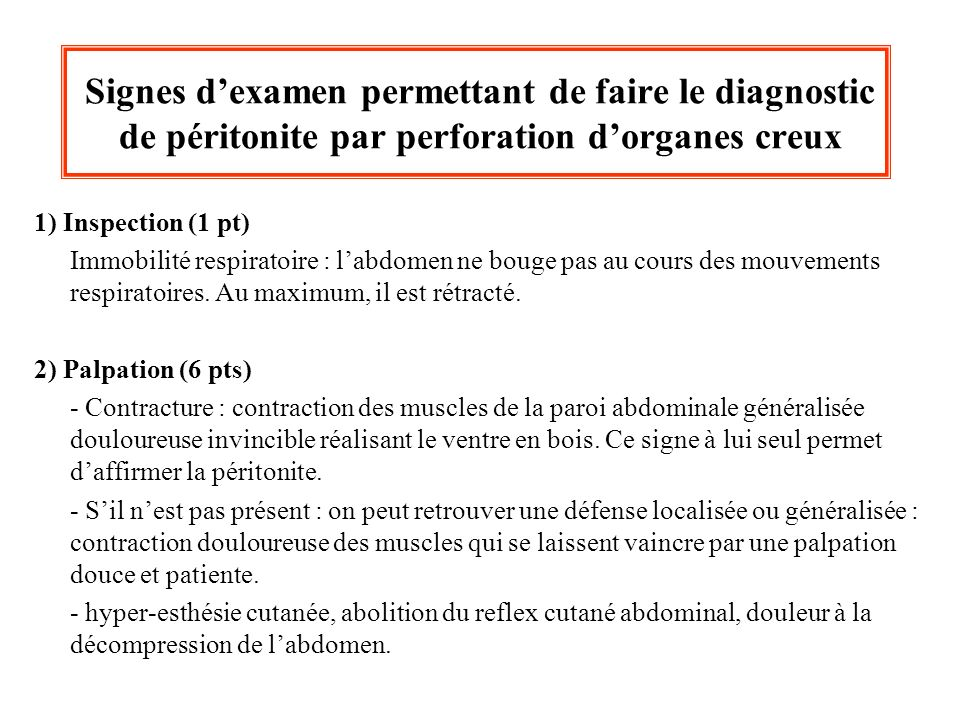 Signes dexamen permettant de faire le diagnostic de péritonite par perforation dorganes creux 1) Inspection (1 pt) Immobilité respiratoire : labdomen