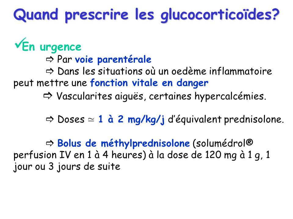 Quand prescrire les glucocorticoïdes? En urgence Par voie parentérale Dans les situations où un oedème inflammatoire peut mettre une fonction vitale e