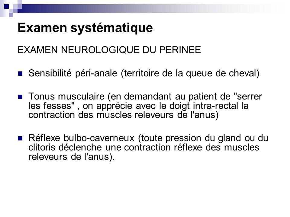 Examen systématique EXAMEN NEUROLOGIQUE DU PERINEE Sensibilité péri-anale (territoire de la queue de cheval) Tonus musculaire (en demandant au patient de serrer les fesses , on apprécie avec le doigt intra-rectal la contraction des muscles releveurs de l anus) Réflexe bulbo-caverneux (toute pression du gland ou du clitoris déclenche une contraction réflexe des muscles releveurs de l anus).